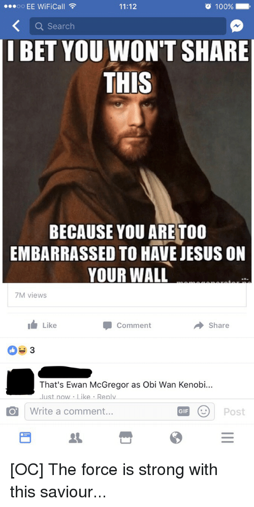 Anaconda, Funny, and Gif: 100%  OO  EE WiFica  11:12  a Search  I BET YOU WON'T SHARE  THIS  BECAUSE YOU ARE TOO  EMBARRASSED TO HAVE JESUS ON  YOUR WALL  7M views  Like  Share  Comment  That's Ewan McGregor as Obi Wan Kenobi...  Just now Like Replv  GIF  Post  O Write a comment [OC] The force is strong with this saviour...