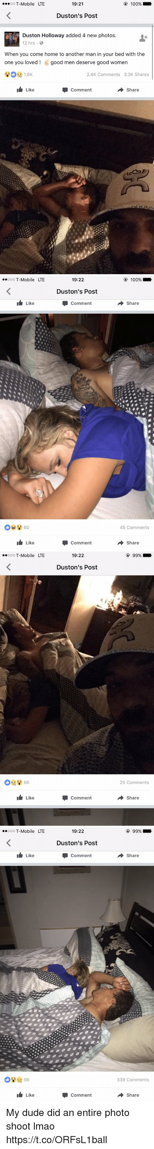 Anaconda, Blackpeopletwitter, and Dude: 100%  OO  T-Mobile LTE  19:21  Duston's Post  Duston Holloway added 4 new photos  12 hrs. B  When you come home to another man in your bed with the  one you loved good men deserve good women  2.4K Comments 3.3K Shares  Like  Share  Comment   ooooo T-Mobile LTE  It Like  Like  19:22  Duston's Post  Comment  Comment  100%  Share  45 Comments  Share   ooooo T-Mobile LTE  66  It Like  19:22  Duston's Post  Comment  99%  25 Comments  Share   ooooo T-Mobile LTE  Like  98  Like  19:22  Duston's Post  Comment  Comment  99%  Share  339 Comments  Share My dude did an entire photo shoot lmao https://t.co/ORFsL1ball
