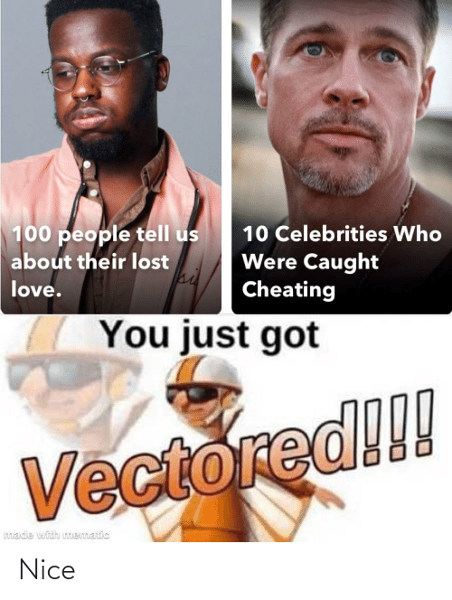 100 People: 100 people tell us  10 Celebrities Who  Were Caught  Cheating  about their lost  love.  You just got  Vectored!!!  made with mematic Nice