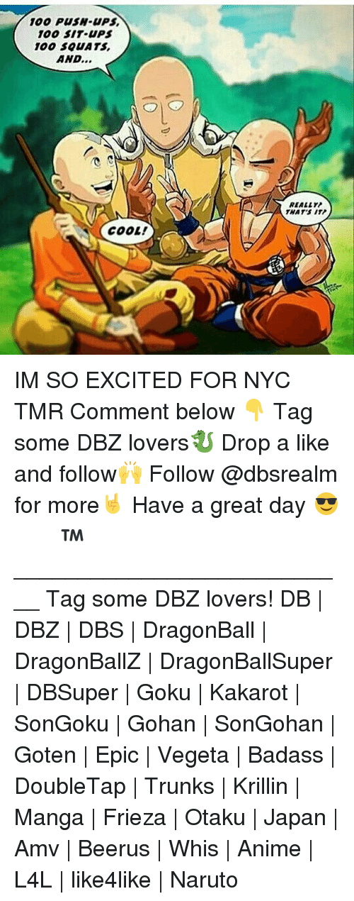 Frieza: 100 PUSH-UPS  100 SIT UPS  100 S0UATS  AND...  REALLY  THAT'S ITP  COOL! IM SO EXCITED FOR NYC TMR Comment below 👇 Tag some DBZ lovers🐉 Drop a like and follow🙌 Follow @dbsrealm for more🤘 Have a great day 😎 ドラゴンボール™ ♡ ___________________________ Tag some DBZ lovers! DB   DBZ   DBS   DragonBall   DragonBallZ   DragonBallSuper   DBSuper   Goku   Kakarot   SonGoku   Gohan   SonGohan   Goten   Epic   Vegeta   Badass   DoubleTap   Trunks   Krillin   Manga   Frieza   Otaku   Japan   Amv   Beerus   Whis   Anime   L4L   like4like   Naruto