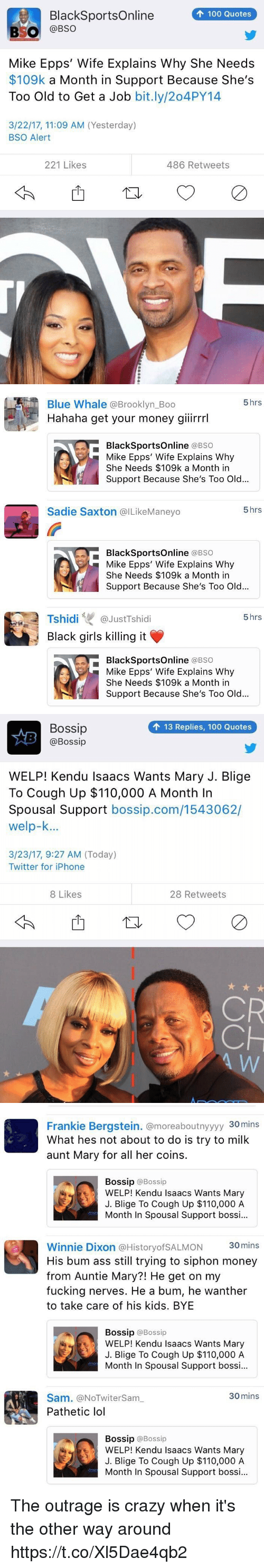 Anaconda, Andrew Bogut, and Ass: 100 Quotes  BlackSportsOnline  BSO  @BSO  Mike Epps' Wife Explains Why She Needs  $109k a Month in Support Because She's  Too Old to Get a Job  bit.ly/204PY14  3/22/17, 11:09 AM (Yesterday)  BSO Alert  221 Likes  486 Retweets   5 hrs  Blue Whale Brooklyn Boo  Hahaha get your money giiirrrl  BlackSportsOnline  (a BSO  Mike Epps' Wife Explains Why  She Needs $109k a Month in  Support Because She's Too Old...  5 hrs  Sadie Saxton @ILikeManeyo  BlackSportsOnline  (a BSO  Mike Epps' Wife Explains Why  She Needs $109k a Month in  Support Because She's Too Old...  Tshidi  GJustTshidi  5 hrs  Black girls killing it  BlackSportsOnline  (a BSO  Mike Epps' Wife Explains Why  She Needs $109k a Month in  Support Because She's Too Old...   Bossip  13 Replies, 100 Quotes  @Bossip  WELP! Kendu Isaacs Wants Mary J. Blige  To Cough Up $110,000 A Month In  Spousal Support  bossip.com/1543062/  welp-k...  3/23/17, 9:27 AM (Today)  Twitter for iPhone  8 Likes  28 Retweets  CR   Frankie Bergstein. @moreaboutnyyyy 30mins  What hes not about to do is try to milk  aunt Mary for all her coins.  Bossip  @Bossip  WELP! Kendu Isaacs Wants Mary  J. Blige To Cough Up $110,000 A  Month In Spousal Support bossi...  Winnie Dixon a HistoryofSALMON 30mins  His bum ass still trying to siphon money  from Auntie Mary?! He get on my  fucking nerves. He a bum, he wanther  to take care of his kids. BYE  Bossip  @Bossip  WELP! Kendu Isaacs Wants Mary  J. Blige To cough up $110,000 A  Month In Spousal Support bossi...  30 mins  Sam. (aNOTwitersam  Pathetic lol  Bossip @Bossip  WELP! Kendu Isaacs Wants Mary  J. Blige To Cough Up $110,000 A  Month In Spousal Support bossi... The outrage is crazy when it's the other way around https://t.co/Xl5Dae4qb2