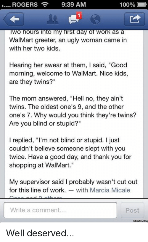 """Marcia: 100%  ROGERS  9:39 AM  wo hours into my first day of Work as a  WalMart greeter, an ugly woman came in  with her two kids.  Hearing her swear at them, l said, """"Good  morning, welcome to WalMart. Nice kids,  are they twins?""""  The mom answered, """"Hell no, they ain't  twins. The oldest one's 9, and the other  one's 7. Why would you think they're twins?  Are you blind or stupid?""""  l replied, """"I'm not blind or stupid. just  couldn't believe someone slept with you  twice. Have a good day, and thank you for  shopping at WalMart.""""  My supervisor said l probably wasn't cut out  for this line of work. with Marcia Micale  Write a comment.  Post Well deserved..."""