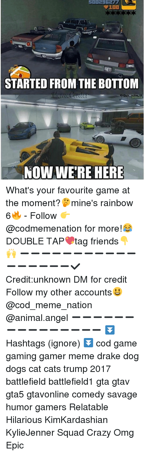 Started From The Bottom Now Were Here: 100  STARTED FROM THE BOTTOM  NOW WERE HERE What's your favourite game at the moment?🤔mine's rainbow 6🔥 - Follow 👉@codmemenation for more!😂DOUBLE TAP💖tag friends👇🙌 ➖➖➖➖➖➖➖➖➖➖➖➖➖➖➖➖➖✔Credit:unknown DM for credit Follow my other accounts😃 @cod_meme_nation @animal.angel ➖➖➖➖➖➖➖➖➖➖➖➖➖➖➖ ⏬ Hashtags (ignore) ⏬ cod game gaming gamer meme drake dog dogs cat cats trump 2017 battlefield battlefield1 gta gtav gta5 gtavonline comedy savage humor gamers Relatable Hilarious KimKardashian KylieJenner Squad Crazy Omg Epic