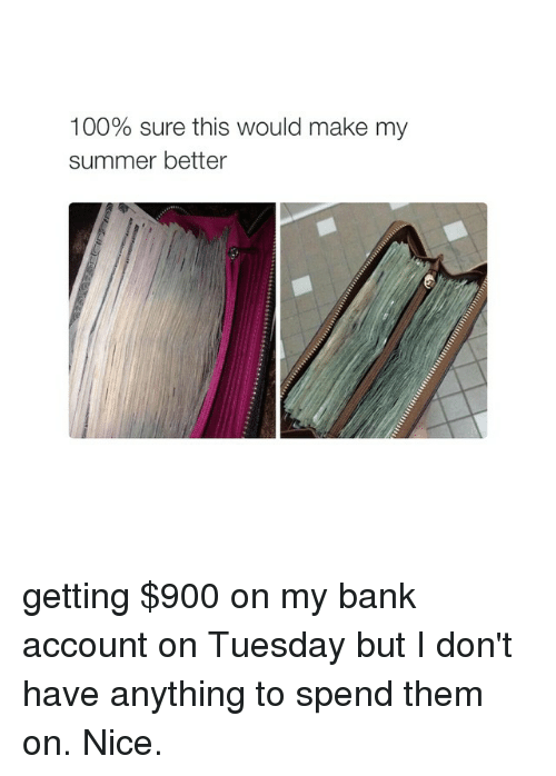 Summer, Bank, and Banks: 100% sure this would make my  summer better getting $900 on my bank account on Tuesday but I don't have anything to spend them on. Nice.