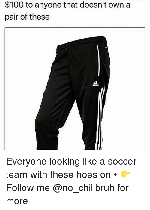 Anaconda, Funny, and Hoes: $100 to anyone that doesn't own a  pair of these Everyone looking like a soccer team with these hoes on • 👉Follow me @no_chillbruh for more