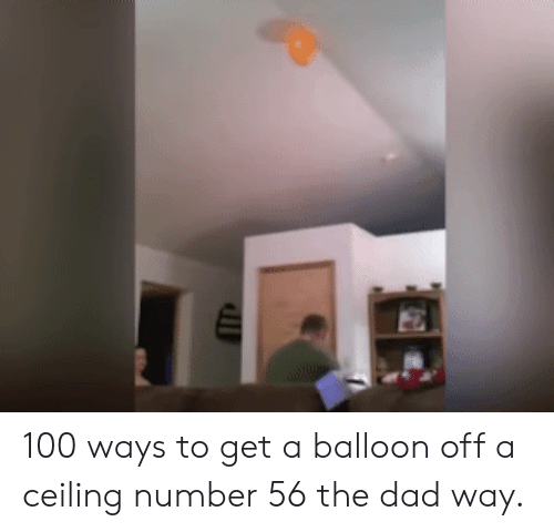 balloon: 100 ways to get a balloon off a ceiling number 56 the dad way.