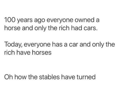 Anaconda, Cars, and Dank: 100 years ago everyone owned a  horse and only the rich had cars.  Today, everyone has a car and only the  rich have horses  Oh how the stables have turned