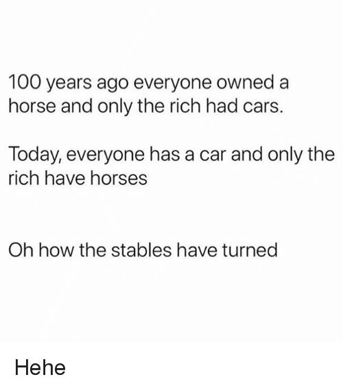 Anaconda, Cars, and Funny: 100 years ago everyone owned a  horse and only the rich had cars.  Today, everyone has a car and only the  rich have horses  Oh how the stables have turned Hehe