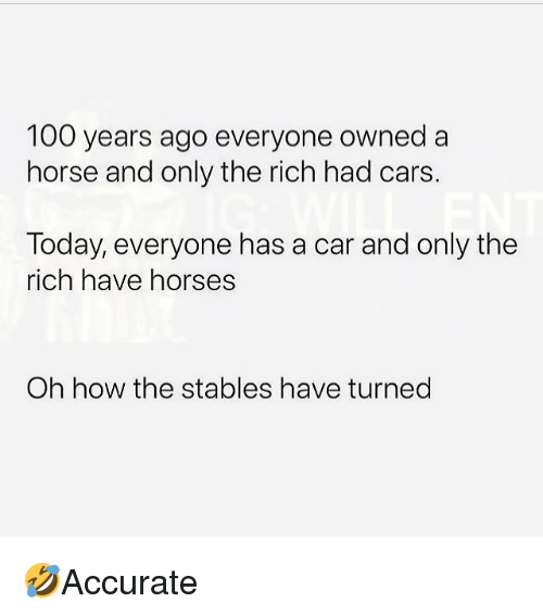 Anaconda, Cars, and Horses: 100 years ago everyone owned a  horse and only the rich had cars.  Today, everyone has a car and only the  rich have horses  Oh how the stables have turned 🤣Accurate