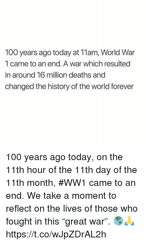 """ww1: 100 years ago today at 11am, World War  1 came to an end. A war which resulted  in around 16 million deaths and  changed the history of the world forever 100 years ago today, on the 11th hour of the 11th day of the 11th month, #WW1 came to an end. We take a moment to reflect on the lives of those who fought in this """"great war"""". 🌎🙏 https://t.co/wJpZDrAL2h"""