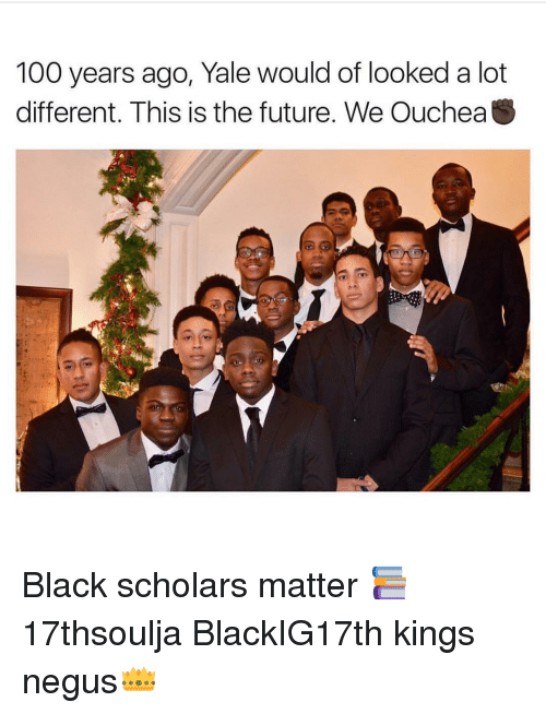Memes, Scholar, and Yale: 100 years ago, Yale would of looked a lot  different. This is the future. We OucheaS Black scholars matter 📚 17thsoulja BlackIG17th kings negus👑