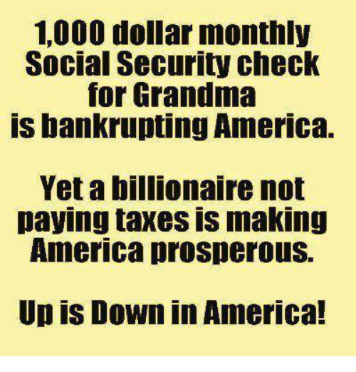 memes: 1000 dollar monthly  Social Security check  for Grandma  is bankrupting America.  Yet a billionaire not  paying taxes IS making  America prosperous.  Upis Down in America!