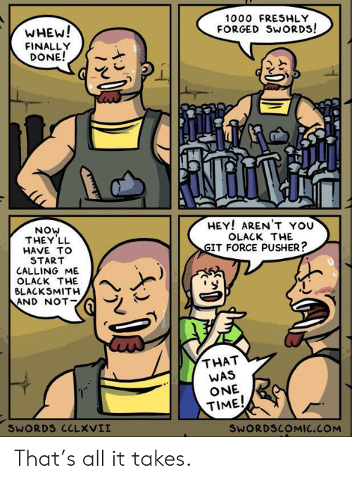 Arent You: 1000 FRESHLY  WHEW!  FINALLY  DONE!  FORGED SWORDS!  HEY! AREN'T YOU  NOW  THEY LL  OLACK THE  GIT FORCE PUSHER?  HAVE TO  START  CALLING ME  OLACK THE  BLACKSMITH  AND NOT  THAT  WAS  ONE  TIME!  SWORDS CCLXVII  SWORDSCOMIC.COM That's all it takes.