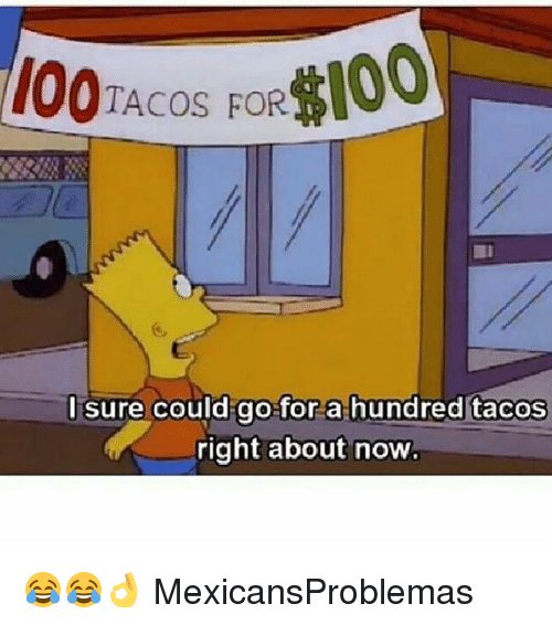 I Surely: 100TACOS FOR100  I sure could go for a hundred tacos  right about now 😂😂👌 MexicansProblemas