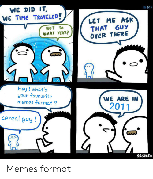 cereal guy:  #101  WE DID IT  WE TIME TRAVELED!  ASK  LET ME  THAT GUY  OVER THERE  BUT TO  WHAT YEAR?  Hey ! what's  your favourite  memes format?  WE ARE IN  2011  cereal guy!  SRGRAFO  0 Memes format