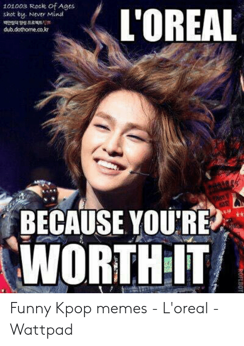 Funny Kpop Memes: 101003 Rock of Ages  L'OREAL  shot by. Never Mind  dub.dothome.co.kr  BECAUSE YOU'RE  WORTH IT  ROFLBOT Funny Kpop memes - L'oreal - Wattpad