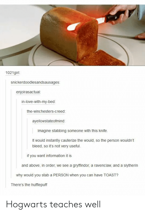 ravenclaw: 1021girl:  snickerdoodlesandsausages  enjolrasactual  in-love-with-my-bed  the-winchesters-creed  ayellowstateofmind  Imagine stabbing someone with this knife.  It would instantly cauterize the would, so the person wouldn't  bleed, so it's not very useful.  if you want information it is  and above, in order, we see a gryflindor, a ravenclaw, and a slytherin  why would you stab a PERSON when you can have TOAST?  There's the hufflepuff Hogwarts teaches well
