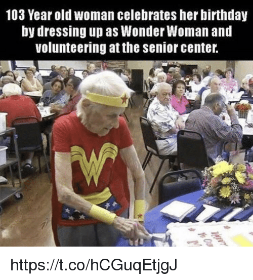 Birthday, Memes, and Old Woman: 103 Year old woman celebrates her birthday  by dressing up as Wonder Woman and  volunteering at the senior center https://t.co/hCGuqEtjgJ