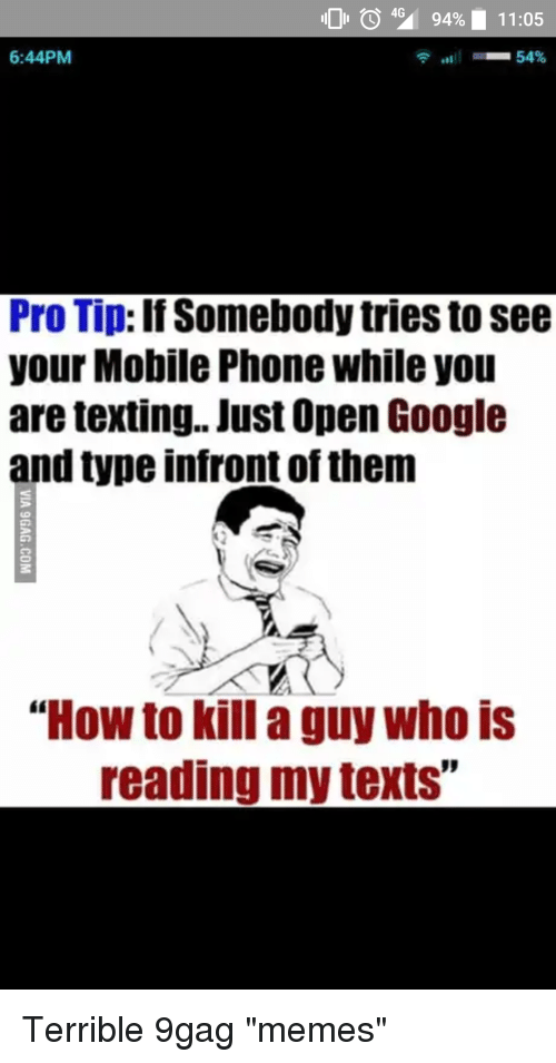 """9gag, Google, and Memes: 104% 9490 11:05  6:44PM  Pro Tip: If Somebody tries to see  your Mobile Phone while you  are texting.. Just Open Google  and type infront of them  """"How to kill a guy who is  reading my texts"""""""