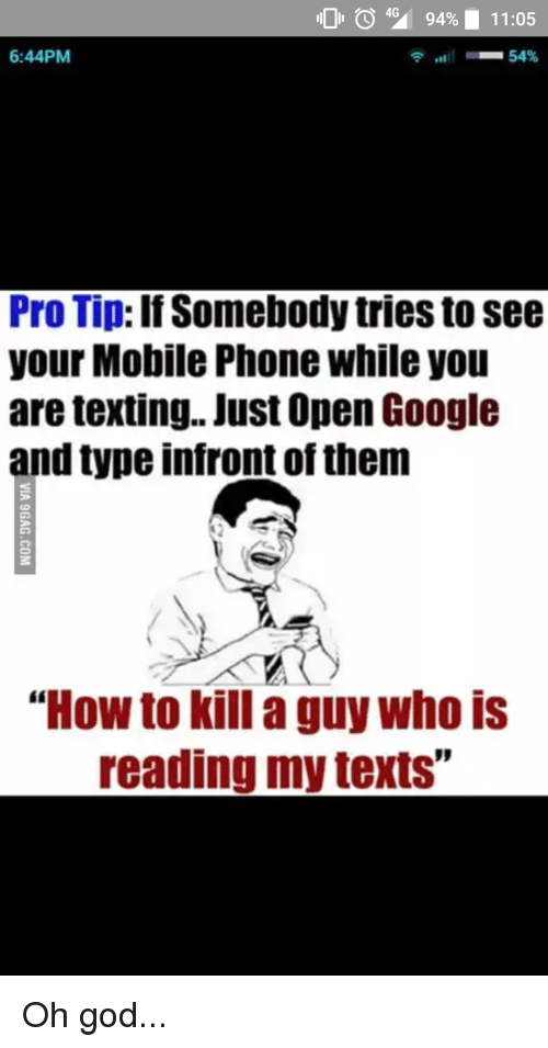 """God, Google, and Phone: 104% 9490 11:05  6:44PM  Pro Tip: If Somebody tries to see  your Mobile Phone while you  are texting.. Just Open Google  and type infront of them  """"How to kill a guy who is  reading my texts"""""""