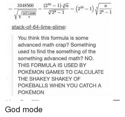 pokemon games: 1048560 (216 1)a_(216 -i  28 1  16711680  stack-of-64-lime-slime:  You think this formula is some  advanced math crap? Something  used to find the something of the  something advanced math? NO  THIS FORMULA IS USED BY  POKÉMON GAMES TO CALCULATE  THE SHAKEY SHAKEY OF  POKÉBALLS WHEN YOU CATCH A  POKÉMON God mode