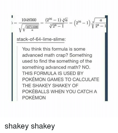 pokemon games: 1048560 (216-1) aa  stack-of-64-lime-slime:  You think this formula is some  advanced math crap? Something  used to find the something of the  something advanced math? NO  THIS FORMULA IS USED BY  POKÉMON GAMES TO CALCULATE  THE SHAKEY SHAKEY OF  POKÉBALLS WHEN YOU CATCH A  POKÉMON shakey shakey