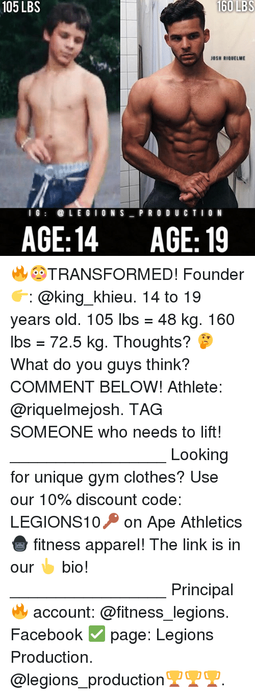 Clothes, Facebook, and Gym: 105 LBS  160  LBS  JOSH RIQUELME  l G  LE GI O N S P R O D U CTIO N  AGE:14 AGE: 19 🔥😳TRANSFORMED! Founder 👉: @king_khieu. 14 to 19 years old. 105 lbs = 48 kg. 160 lbs = 72.5 kg. Thoughts? 🤔 What do you guys think? COMMENT BELOW! Athlete: @riquelmejosh. TAG SOMEONE who needs to lift! _________________ Looking for unique gym clothes? Use our 10% discount code: LEGIONS10🔑 on Ape Athletics 🦍 fitness apparel! The link is in our 👆 bio! _________________ Principal 🔥 account: @fitness_legions. Facebook ✅ page: Legions Production. @legions_production🏆🏆🏆.