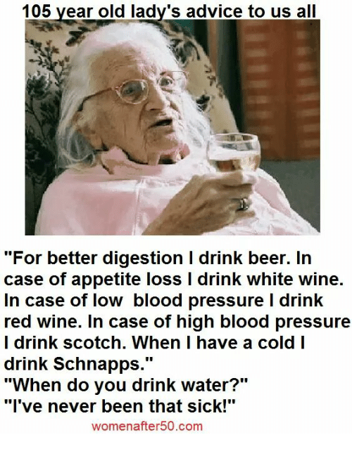 "drinking beers: 105 year old lady's advice to us all  ""For better digestion l drink beer. In  case of appetite loss l drink white wine.  In case of low blood pressure l drink  red wine. In case of high blood pressure  I drink scotch. When I have a cold I  drink Schnapps  UU  ""When do you drink water?""  ""I've never been that sick!""  women after 50.com"