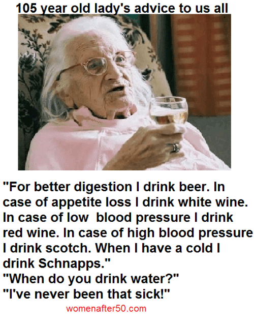 """Having A Cold: 105 year old lady's advice to us all  """"For better digestion I drink beer. In  case of appetite loss l drink white wine.  In case of low blood pressure l drink  red wine. In case of high blood pressure  I drink scotch. When I have a cold I  drink Schnapps  UU  """"When do you drink water?""""  """"I've never been that sick!""""  womenafter50.com"""