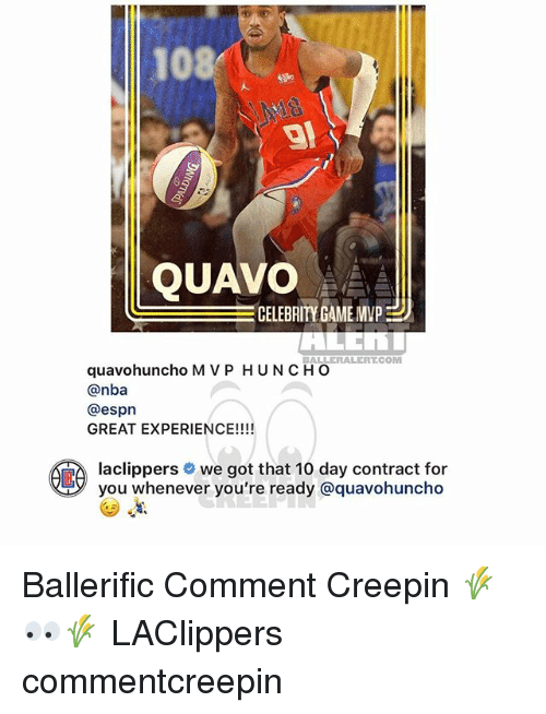 Espn, Memes, and Nba: 108  QUAVO  CELEBRITY GAME MVP  BALLERALERT.COM  quavohuncho M V P HUNCHO  @nba  @espn  GREAT EXPERIENCE!!!!  aclippers # we got that 10 day contract for  you whenever you're ready @quavohuncho Ballerific Comment Creepin 🌾👀🌾 LAClippers commentcreepin