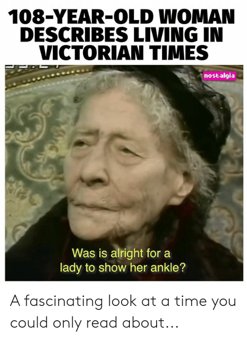 Old woman: 108-YEAR-OLD WOMAN  DESCRIBES LIVING IN  VICTORIAN TIMES  nostalgia  Was is alright for  lady to show her ankle? A fascinating look at a time you could only read about...