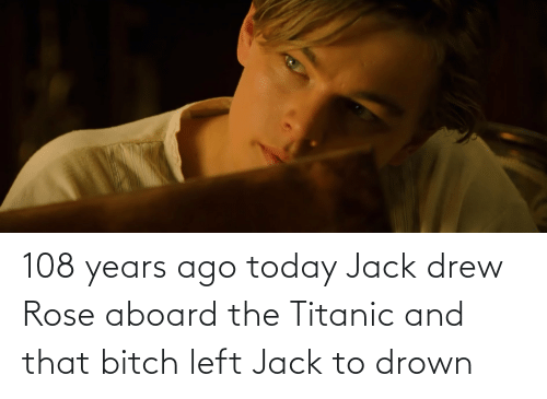 Titanic: 108 years ago today Jack drew Rose aboard the Titanic and that bitch left Jack to drown