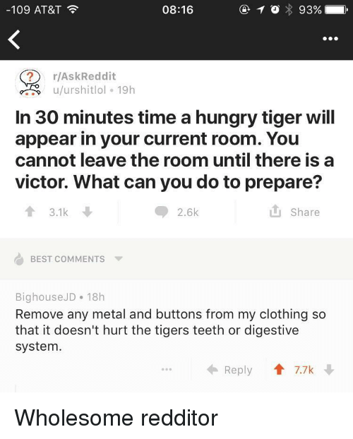 Tigers: -109 AT&T  08:16  ? r/AskReddit  u/urshitlol 19h  In 30 minutes time a hungry tiger wil  appear in your current room. You  cannot leave the room until there is a  victor. What can you do to prepare?  13.1k  2.6k  it share  BEST COMMENTS ▼  BighouseJD 18h  Remove any metal and buttons from my clothing so  that it doesn't hurt the tigers teeth or digestive  system.  Reply  T 7.7k Wholesome redditor