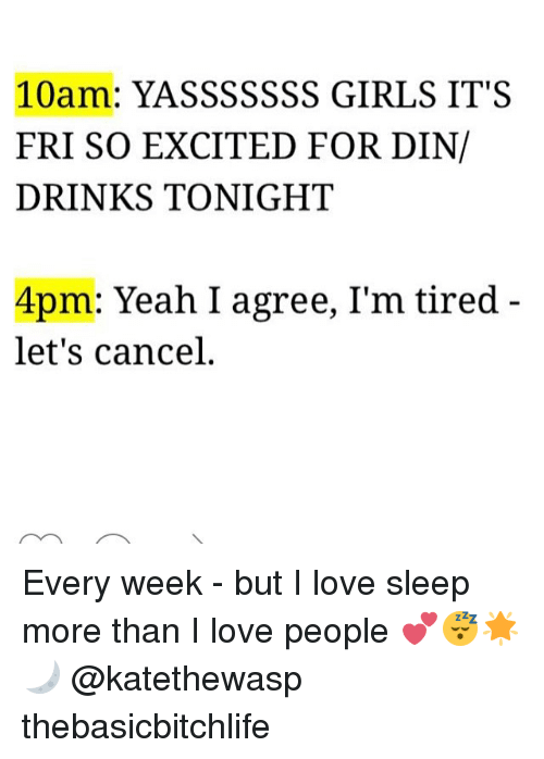 Yasssssss: 10am: YASSSSSSS GIRLS IT'S  FRI SO EXCITED FOR DIN/  DRINKS TONIGHT  4pm: Yeah I agree, I'm tired  let's cancel. Every week - but I love sleep more than I love people 💕😴🌟🌙 @katethewasp thebasicbitchlife