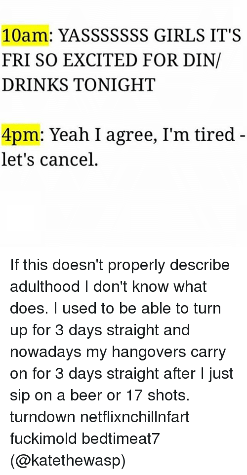 Turn up: 10am: YASSSSSSS GIRLS IT'S  FRI SO EXCITED FOR DIN/  DRINKS TONIGHT  4pm: Yeah I agree, I'm tired  let's cancel If this doesn't properly describe adulthood I don't know what does. I used to be able to turn up for 3 days straight and nowadays my hangovers carry on for 3 days straight after I just sip on a beer or 17 shots. turndown netflixnchillnfart fuckimold bedtimeat7 (@katethewasp)