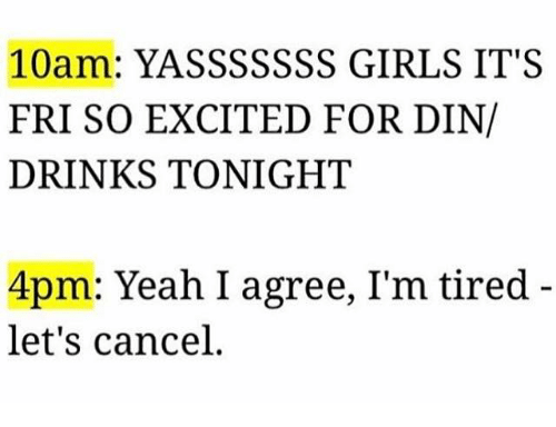 Yasssssss: 10am: YASSSSSSS GIRLS IT'S  FRI SO EXCITED FOR DIN/  DRINKS TONIGHT  4pm: Yeah, I agree, I'm tired  let's cancel