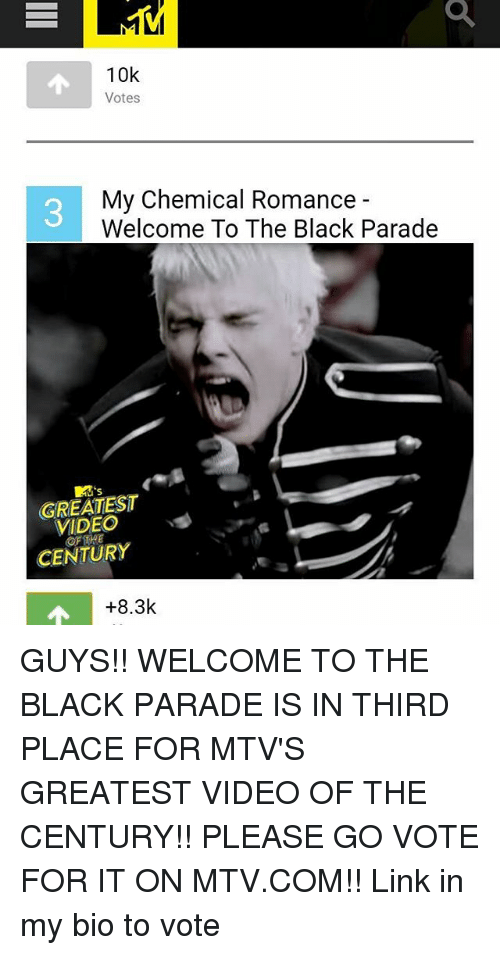 Memes, Mtv, and Black: 10k  Votes  My Chemical Romance  Welcome To The Black Parade  GREATEST  vs  CENTURY  +8.3k GUYS!! WELCOME TO THE BLACK PARADE IS IN THIRD PLACE FOR MTV'S GREATEST VIDEO OF THE CENTURY!! PLEASE GO VOTE FOR IT ON MTV.COM!! Link in my bio to vote