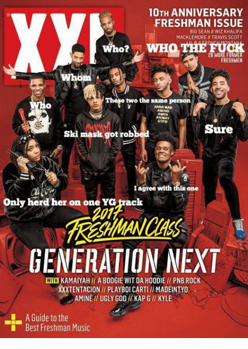 Big Sean: 10TH ANNIVERSARY  FRESHMAN ISSUE  BIG SEAN ll WIZ KHALIFA  MACKLEMORE TRAVIS SCOTT  WHO THE FUCK  Who?  28 MORE FORMER  FRESHMEN  whom  The e two the same person  AANA MAE  AMINO  AMEN  AN MAY  STFU  Sure  ski maal got robbed  agree with this one  Only herd her on one YG track  GENERATION NEXT  WITH KAMAIYAH II A BOOGIE WIT DA HOODIE PNB ROCK  XXXTENTACION PLAYBOICARTII MADEINTYo  AMINE UGLY GOD KAPGI KYLE  A Guide to the  Best Freshman Music