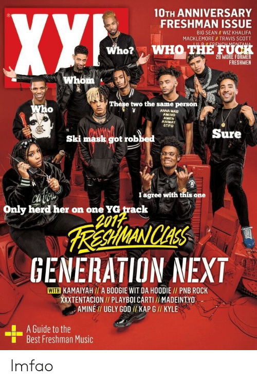 Big Sean: 10TH ANNIVERSARY  FRESHMAN ISSUE  BIG SEAN WIZ KHALIFA  MACKLEMORE II TRAVIS SCOTT  Who?  WHO THE FUCH  FRESHMEN  These two the same persorn  0  ANNA MAE  AMINO  AMEN  ANIMAY  STFU  Sure  Ski mask got robbed  I agree with tnis one  Only herd her on one YG track  2012  RA WANICHAS  GENERATION NEXT  WITH KAMAIYAH// A BOOGIE WIT DA HOODIE I/ PNB ROCK  XXXTENTACION// PLAYBOI CARTI / MADEINTYO  AMINE TI UGLY GOD I/ KAP G // KYLE  A Guide to the  Best Freshman Music  ■ lmfao