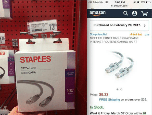 It Friday: 10x  -97 T-Mobile LTE  21% i  8:08 PM  amazon.com  amazon  Purchased on February 28, 2017.  739  wss CALE aT  Computzoutlet  100FT ETHERNET CABLE GRAY CATSE  INTERNET ROUTERS GAMING 100 FT  234  99  ES  STAPLES  CATSe Cable  Cable CAT5e  NETWORK  RSEAU  100  Price: $9.33  3m  FREE Shipping on orders over $35.  In Stock.  Want it Friday, March 3? Order within 20