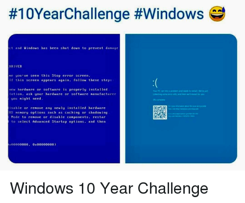 Windows, Windows 10, and Programmer Humor:  #10YearChallenge #windows  ct and Windous has been shut down to prevent damage  DRIUER  e you ue seen this Stop error screen,  f tis screen appears again, follou these steps  neu hardware or softuare is properly installed  lation, ask your harduare or softuare nanufacturer  you might need  isable or renoue any neuly installed harduare  OS memory options such as caching or shadowing  Hode to renoue or disable components, restar  to select Aduanced Startup options, and then Windows 10 Year Challenge