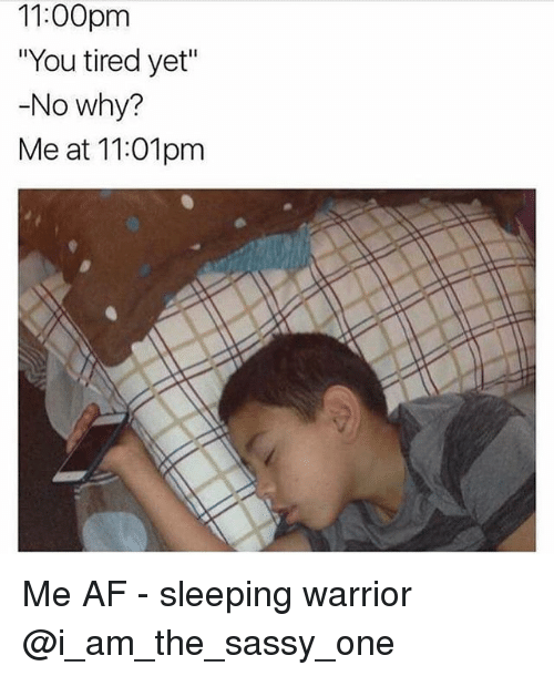 11 00pm you tired yet no why me at 11 01pm me 17952831 1100pm you tired yet no why? me at 1101pm me af sleeping warrior