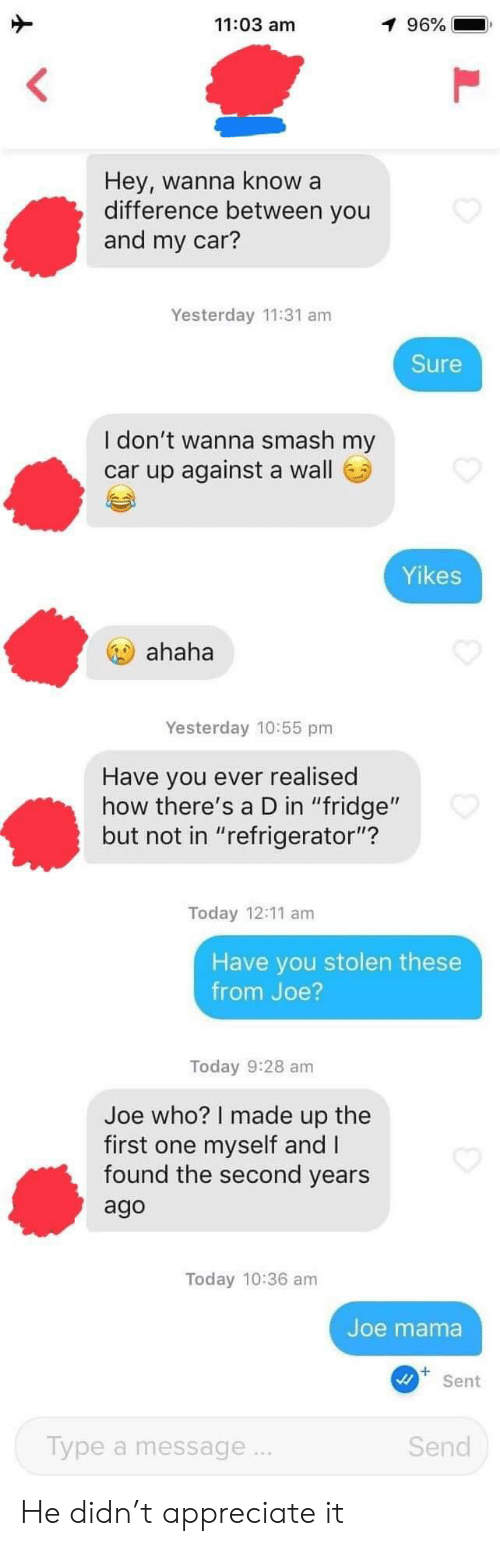 "Smashing: 11:03 am  1 96%  Hey, wanna know a  difference between you  and my car?  Yesterday 11:31 am  Sure  I don't wanna smash my  car up against a wall  Yikes  ahaha  Yesterday 10:55 pm  Have you ever realised  how there's a D in ""fridge""  but not in ""refrigerator""?  Today 12:11 am  Have you stolen these  from Joe?  Today 9:28 am  Joe who? I made up the  first one myself and I  found the second years  ago  Today 10:36 am  Joe mama  Sent  Type a message..  Send He didn't appreciate it"