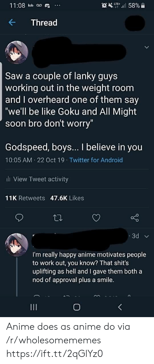 "Goku: 11:08 kik aD  OXT58%  LTE  Thread  Saw a couple of lanky guys  working out in the weight room  and overheard one of them say  ""we'll be like Goku and All Might  soon bro don't worry""  Godspeed, boys... I believe in you  10:05 AM 22 Oct 19 Twitter for Android  l View Tweet activity  11K Retweets 47.6K Likes  3d  I'm really happy anime motivates people  to work out, you know? That shit's  uplifting as hell and I gave them both a  nod of approval plus a smile.  O Anime does as anime do via /r/wholesomememes https://ift.tt/2qGlYz0"