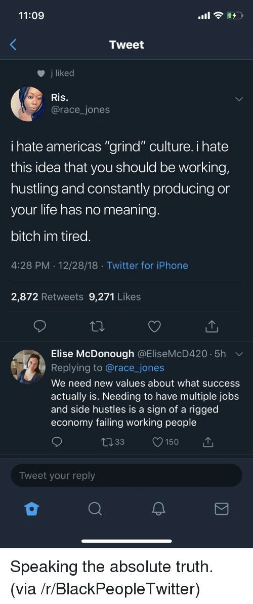 "rigged: 11:09  Tweet  j liked  Ris.  @race_jones  ihate americas ""grind"" culture. i hate  this idea that you should be working,  hustling and constantly producing or  your life has no meaning  bitch im tired  4:28 PM 12/28/18 Twitter for iPhone  2,872 Retweets 9,271 Likes  Elise McDonough @EliseMcD420 5h  Replying to @race_jones  We need new values about what success  actually is. Needing to have multiple jobs  and side hustles is a sign of a rigged  economy failing working people  033 150  Tweet your reply Speaking the absolute truth. (via /r/BlackPeopleTwitter)"