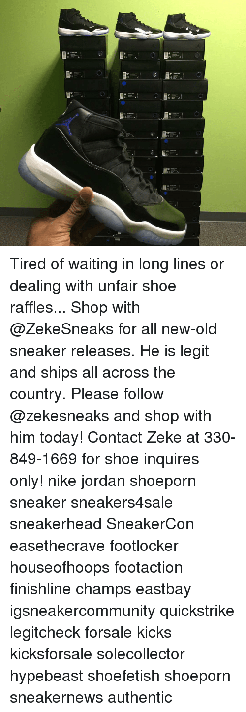 Eastbay, Hypebeast, and Jordans: 11  10  10.2 I  100.  10. Tired of waiting in long lines or dealing with unfair shoe raffles... Shop with @ZekeSneaks for all new-old sneaker releases. He is legit and ships all across the country. Please follow @zekesneaks and shop with him today! Contact Zeke at 330-849-1669 for shoe inquires only! nike jordan shoeporn sneaker sneakers4sale sneakerhead SneakerCon easethecrave footlocker houseofhoops footaction finishline champs eastbay igsneakercommunity quickstrike legitcheck forsale kicks kicksforsale solecollector hypebeast shoefetish shoeporn sneakernews authentic