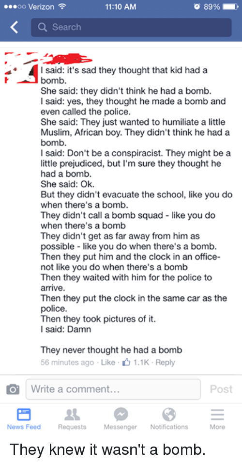 Dank, 🤖, and Yes: 11:10 AM  oo Verizon  a Search  I said: it's sad they thought that kid had a  bomb.  She said: they didn't think he had a bomb.  I said: yes, they thought he made a bomb and  even called the police.  She said: They just wanted to humiliate a little  Muslim, African boy. They didn't think he had a  bomb.  l said: Don't be a conspiracist. They might be a  little prejudiced, but I'm sure they thought he  had a bomb.  She said: Ok.  But they didn't evacuate the school, like you do  when there's a bomb.  They didn't call a bomb squad like you do  when there's a bomb  They didn't get as far away from him as  possible like you do when there's a bomb.  Then they put him and the clock in an office-  not like you do when there's a bomb  Then they waited with him for the police to  arrive  Then they put the clock in the same car as the  police.  Then they took pictures of it.  l said: Damn  They never thought he had a bomb  56 minutes ago Like 1.1K Reply  O Write a comment  Post  News Feed Requests  Messenger Notifications  More They knew it wasn't a bomb.