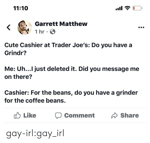 joes: 11:10  Garrett Matthew  1 hr  Cute Cashier at Trader Joe's: Do you have a  Grindr?  Me: Uh...I just deleted it. Did you message me  on there?  Cashier: For the beans, do you have a grinder  for the coffee beans.  Like  Share  Comment gay-irl:gay_irl