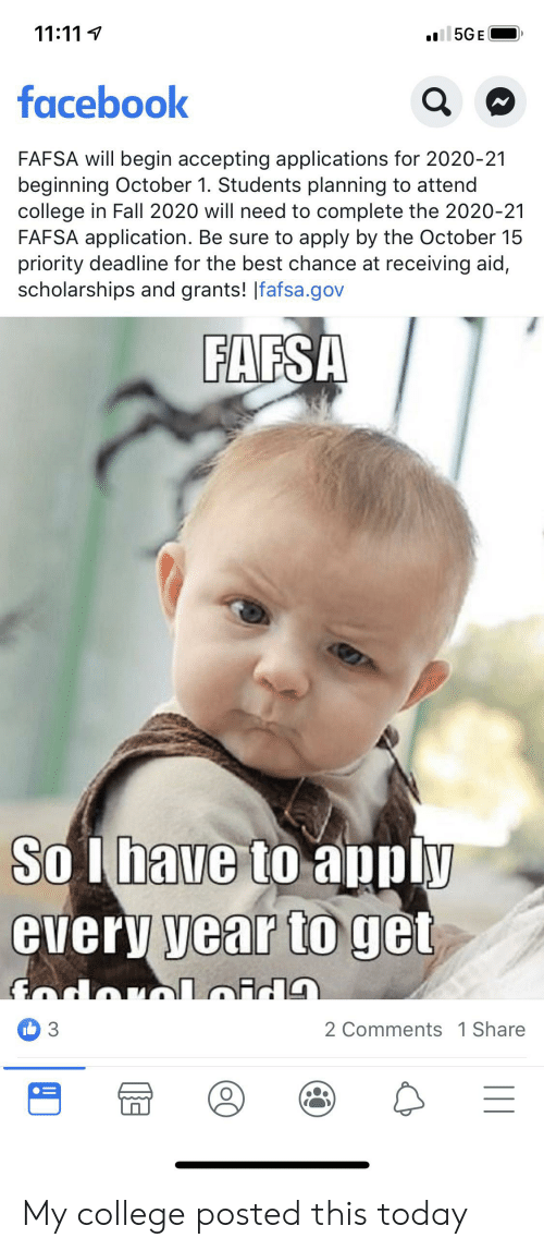 FAFSA: 11:111  l5GE  facebook  FAFSA will begin accepting applications for 2020-21  beginning October 1. Students planning to atternd  college in Fall 2020 will need to complete the 2020-21  FAFSA application. Be sure to apply by the October 15  priority deadline for the best chance at receiving aid,  scholarships and grants! Ifafsa.gov  FAFSA  Solbave to apply  every year to get  Gdorloid  2 Comments 1 Share  I 3 My college posted this today