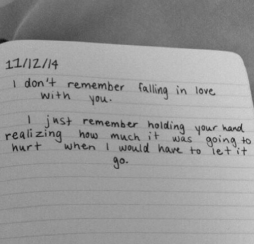 falling in love: 11/12/14  1 don't remember falling in love  with  you.  1 ust remember holding your hand  realizing how  hurt  much it  when would have to let it  going to  was  go.